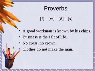 Proverbs [f] – [w] – [ð] – [s] A good workman is known by his chips. Business...