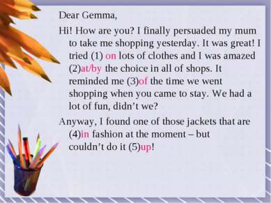 Dear Gemma, Hi! How are you? I finally persuaded my mum to take me shopping y...