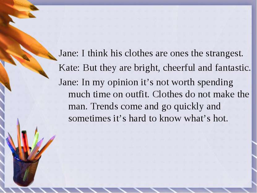 Jane: I think his clothes are ones the strangest. Kate: But they are bright, ...
