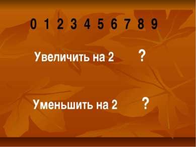 0 1 2 3 4 5 6 7 8 9 Увеличить на 2 ? Уменьшить на 2 ?