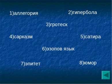 2)гипербола 3)гротеск 4)сарказм 5)сатира 6)эзопов язык 7)эпитет 8)юмор 1)алле...