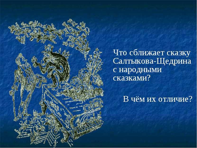 Что сближает сказку Салтыкова-Щедрина с народными сказками? В чём их отличие?