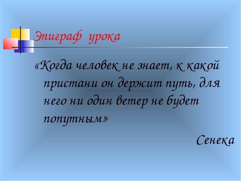 Эпиграф урока «Когда человек не знает, к какой пристани он держит путь, для н...