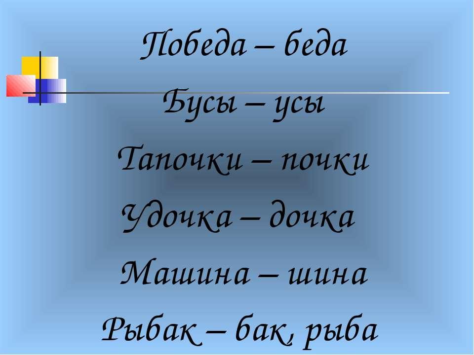 Победа – беда Бусы – усы Тапочки – почки Удочка – дочка Машина – шина Рыбак –...