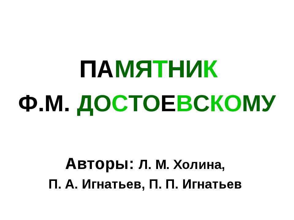 ПАМЯТНИК Ф.М. ДОСТОЕВСКОМУ Авторы: Л. М. Холина, П. А. Игнатьев, П. П. Игнатьев