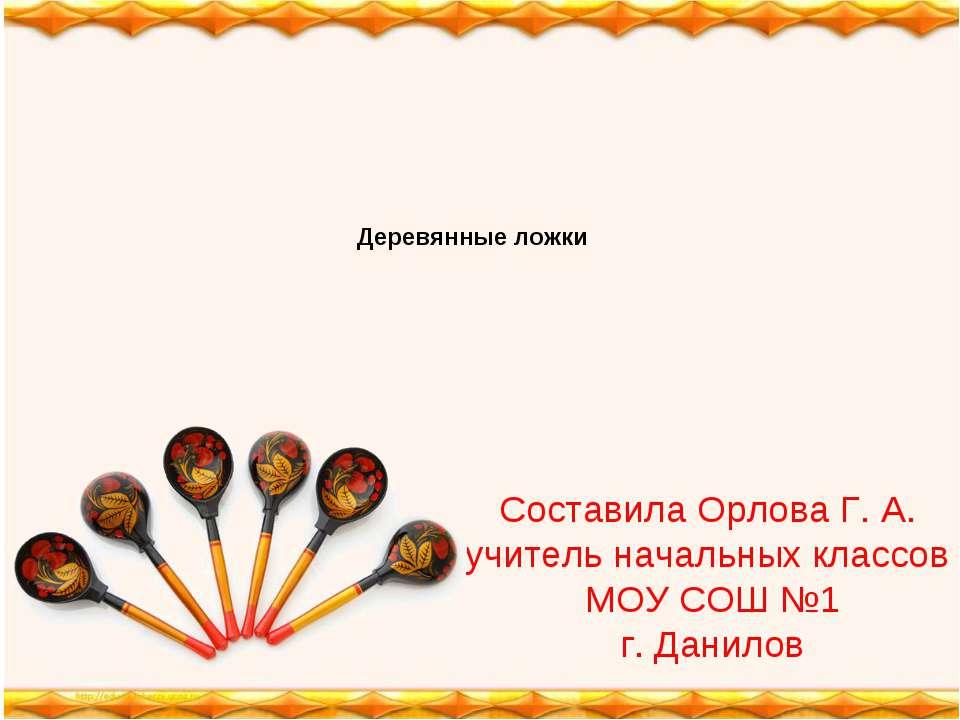 Составила Орлова Г. А. учитель начальных классов МОУ СОШ №1 г. Данилов Деревя...