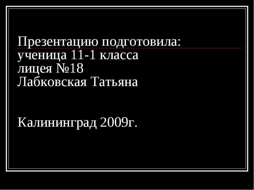 Презентацию подготовила: ученица 11-1 класса лицея №18 Лабковская Татьяна Кал...