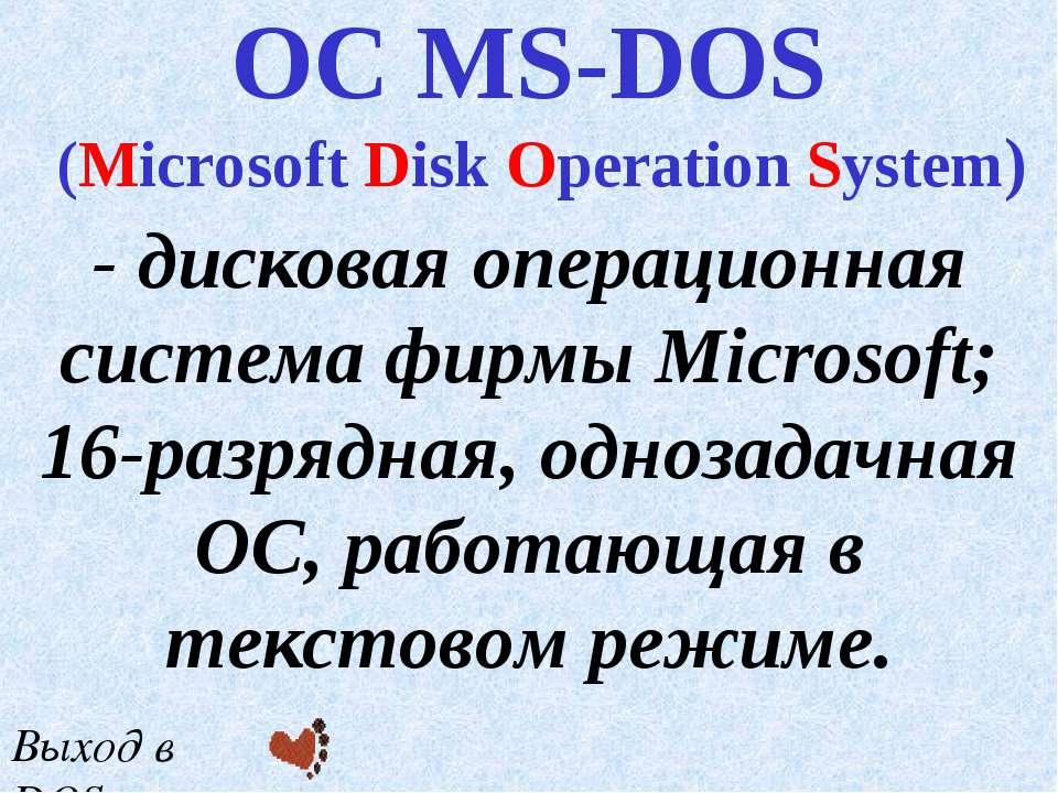 - дисковая операционная система фирмы Microsoft; 16-разрядная, однозадачная О...