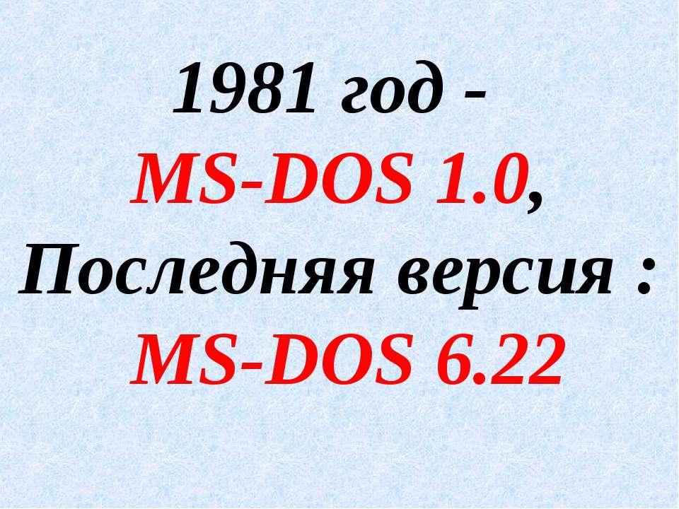 1981 год - MS-DOS 1.0, Последняя версия : MS-DOS 6.22
