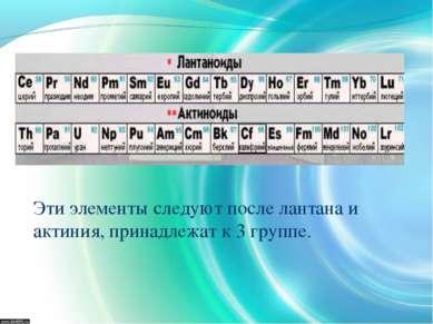 Эти элементы следуют после лантана и актиния, принадлежат к 3 группе.