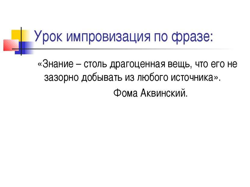 Урок импровизация по фразе: «Знание – столь драгоценная вещь, что его не зазо...