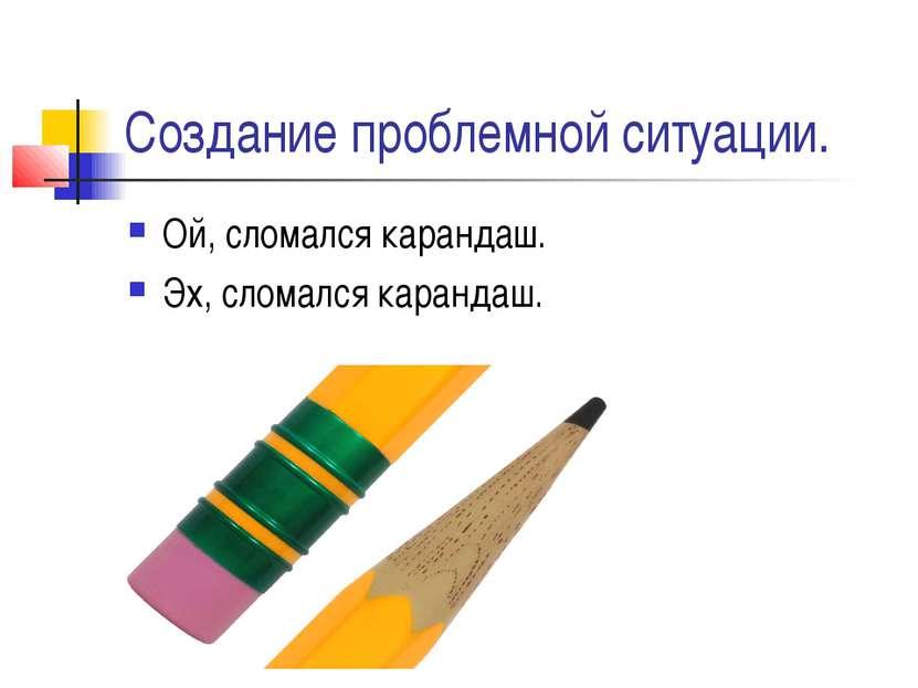 Создание проблемной ситуации. Ой, сломался карандаш. Эх, сломался карандаш.