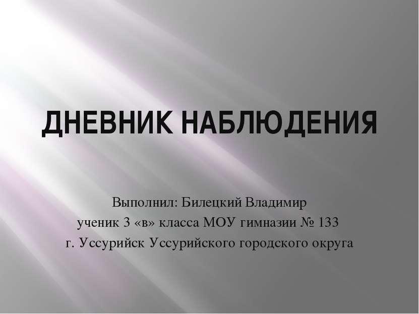 ДНЕВНИК НАБЛЮДЕНИЯ Выполнил: Билецкий Владимир ученик 3 «в» класса МОУ гимназ...