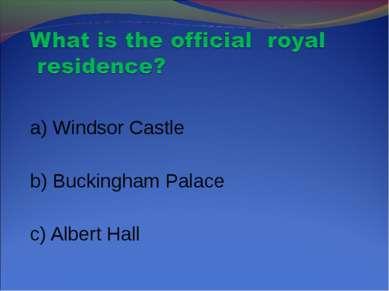 a) Windsor Castle b) Buckingham Palace c) Albert Hall
