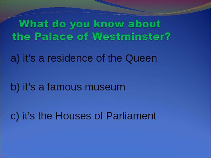 a) it's a residence of the Queen b) it's a famous museum c) it's the Houses o...