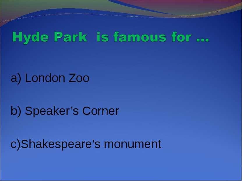 a) London Zoo b) Speaker's Corner c)Shakespeare's monument