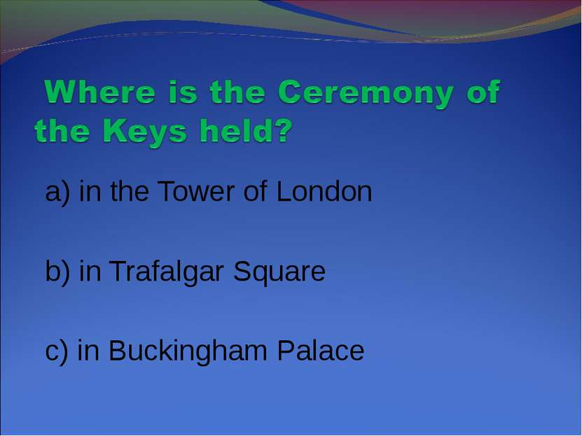a) in the Tower of London b) in Trafalgar Square c) in Buckingham Palace