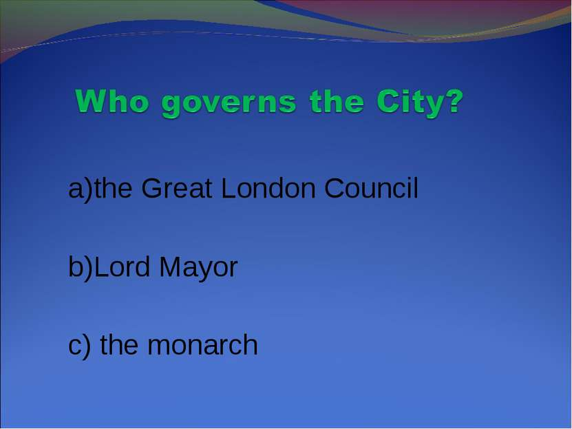 a)the Great London Council b)Lord Mayor c) the monarch