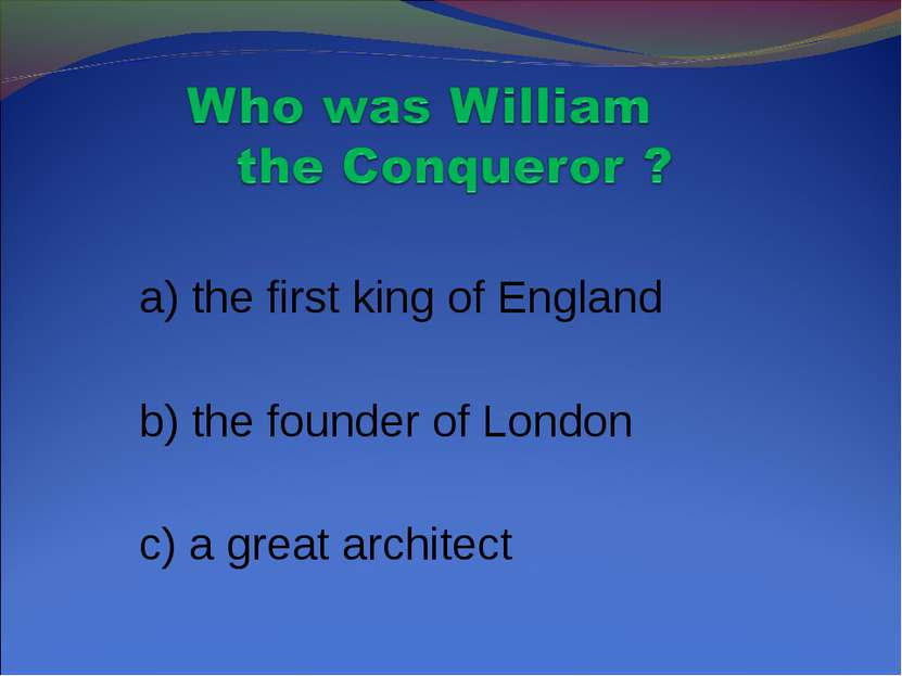 a) the first king of England b) the founder of London c) a great architect