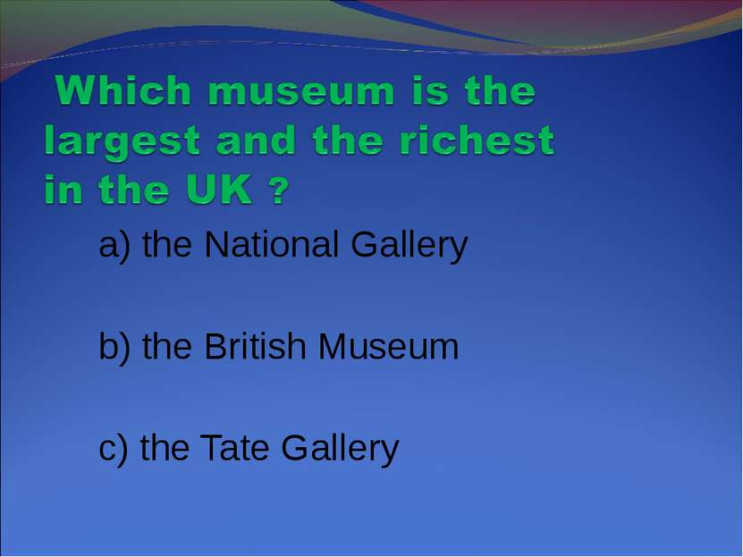 a) the National Gallery b) the British Museum c) the Tate Gallery