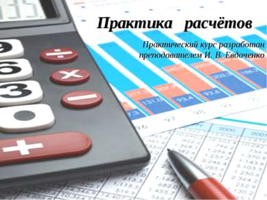 Практика расчётов Практический курс разработан преподавателем И. В. Евдоченко