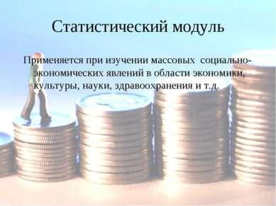 Статистический модуль Применяется при изучении массовых социально-экономическ...