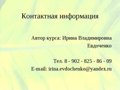 Контактная информация Автор курса: Ирина Владимировна Евдоченко Тел. 8 - 902 ...