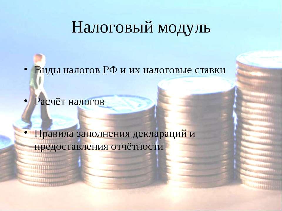 Налоговый модуль Виды налогов РФ и их налоговые ставки Расчёт налогов Правила...