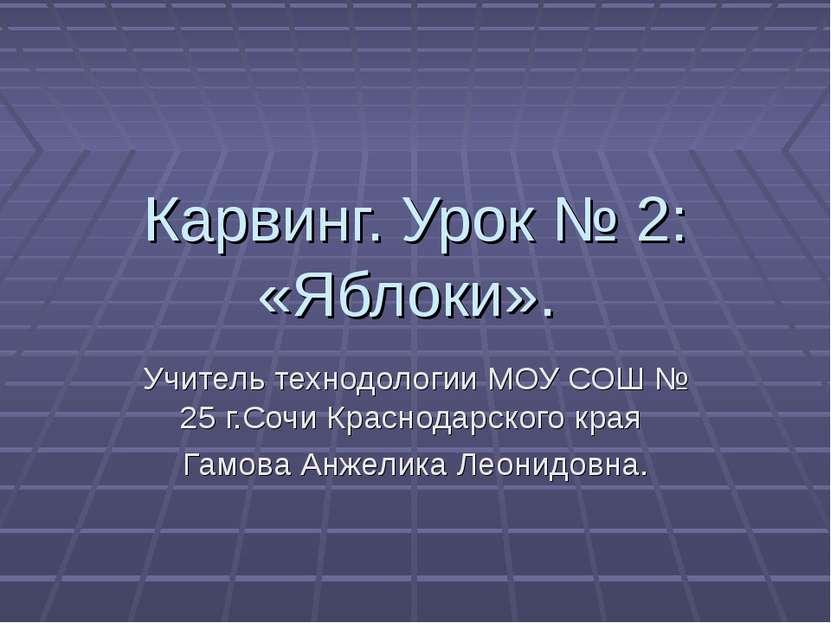 Карвинг. Урок № 2: «Яблоки». Учитель технодологии МОУ СОШ № 25 г.Сочи Краснод...