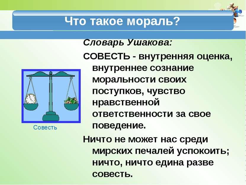 Что такое мораль? Словарь Ушакова: СОВЕСТЬ - внутренняя оценка, внутреннее со...