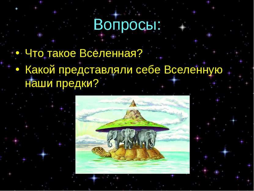 Вопросы: Что такое Вселенная? Какой представляли себе Вселенную наши предки?