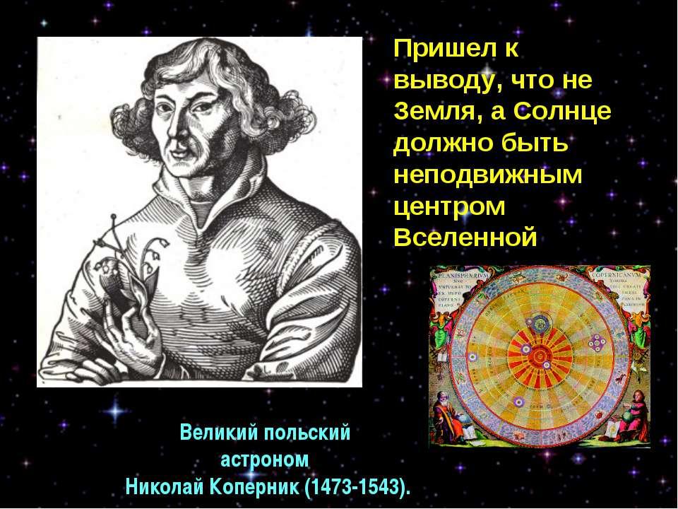 Великий польский астроном Николай Коперник (1473-1543). Пришел к выводу, что ...