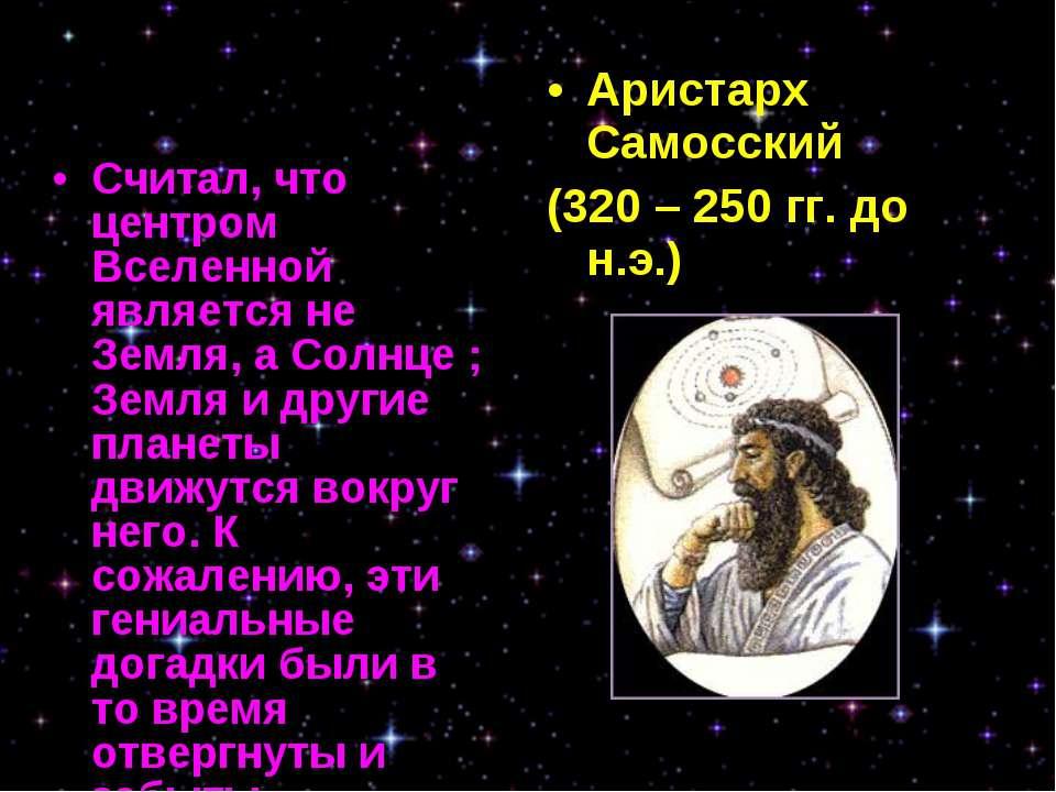 Считал, что центром Вселенной является не Земля, а Солнце ; Земля и другие пл...