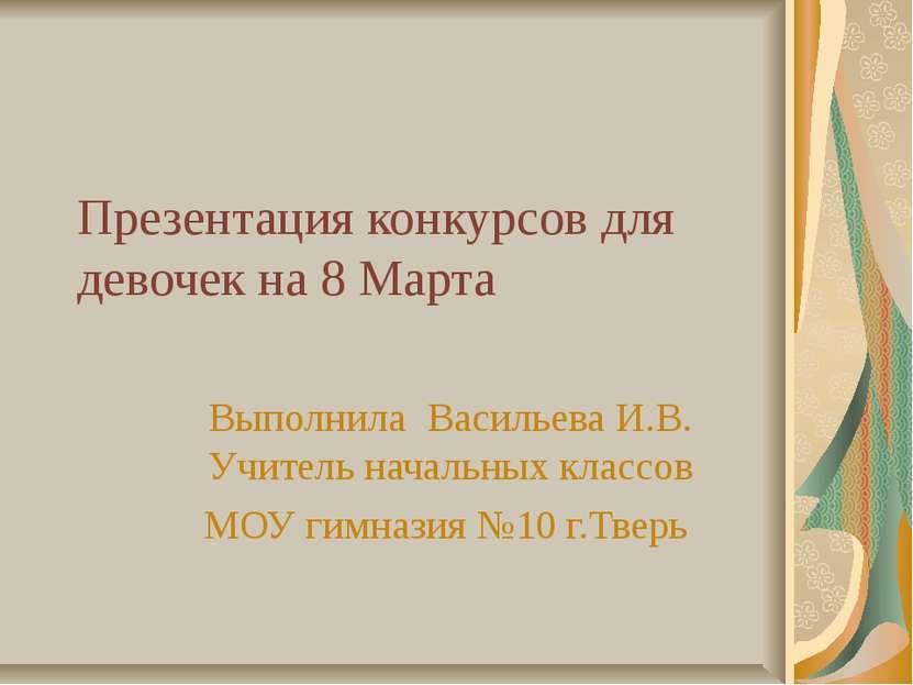 Презентация конкурсов для девочек на 8 Марта Выполнила Васильева И.В. Учитель...