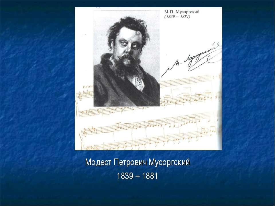 Модест Петрович Мусоргский 1839 – 1881