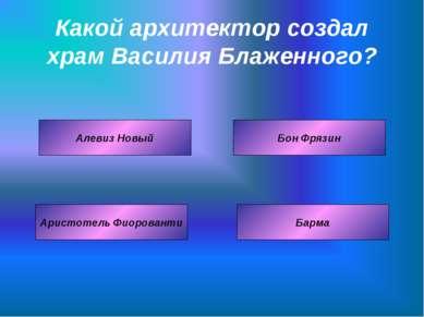 Какой архитектор создал храм Василия Блаженного? Аристотель Фиорованти Бон Фр...