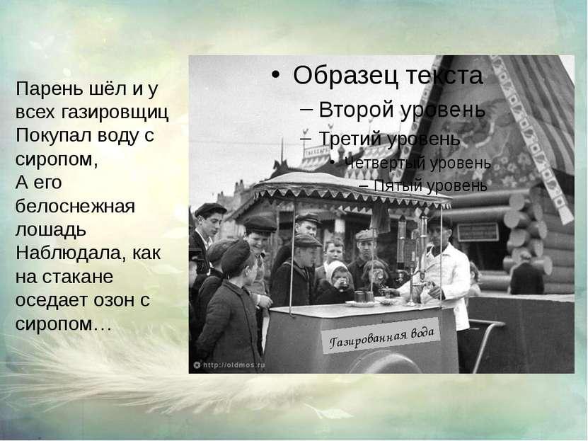 Парень шёл и у всех газировщиц Покупал воду с сиропом, А его белоснежная лоша...