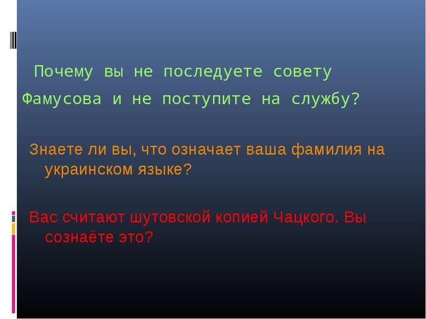 Почему вы не последуете совету Фамусова и не поступите на службу? Знаете ли в...