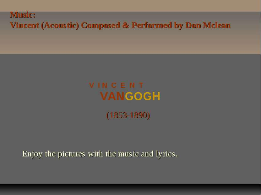 VANGOGH V I N C E N T (1853-1890) Enjoy the pictures with the music and lyric...