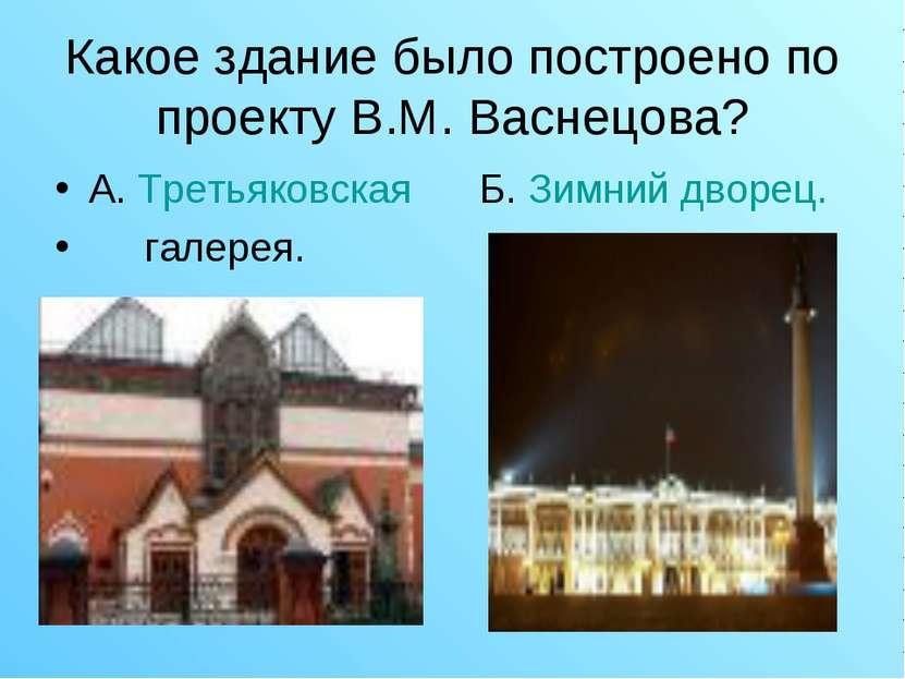 Какое здание было построено по проекту В.М. Васнецова? А. Третьяковская Б. Зи...