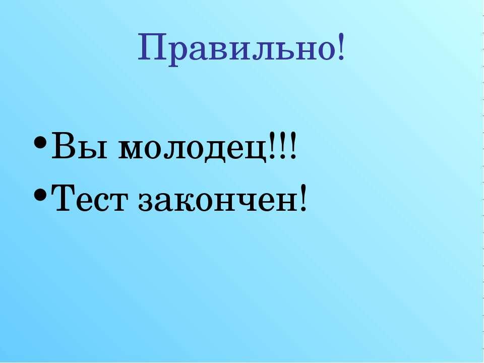 Правильно! Вы молодец!!! Тест закончен!