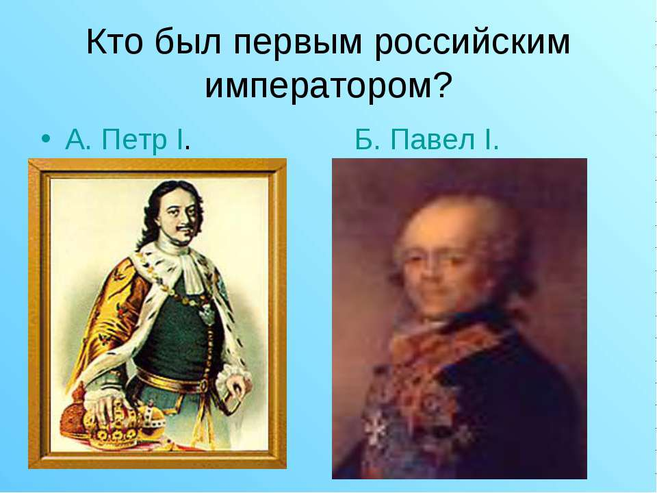 Кто был первым российским императором? А. Петр I. Б. Павел I.