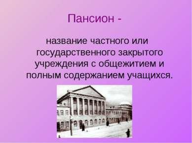 Пансион - название частного или государственного закрытого учреждения с общеж...