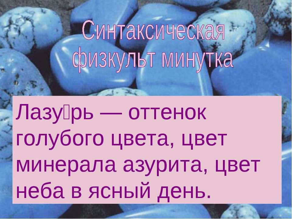 Лазу рь — оттенок голубого цвета, цвет минерала азурита, цвет неба в ясный день.