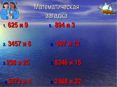 Математическая загадка 1. 625 и 9 5. 894 и 3 2. 3457 и 8 6. 597 и 12 3.238 и ...