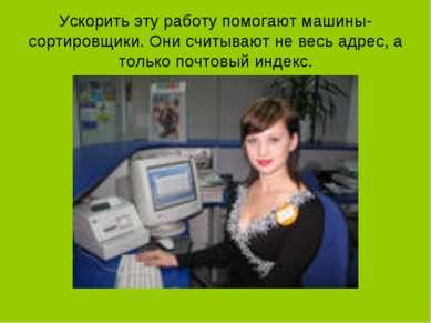 Ускорить эту работу помогают машины-сортировщики. Они считывают не весь адрес...