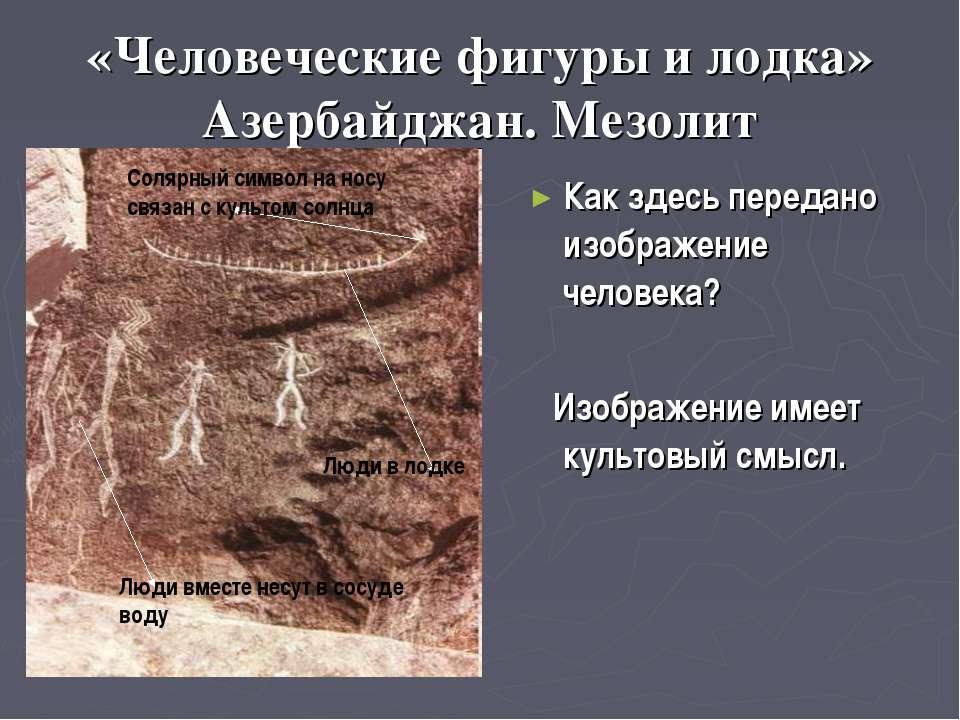 «Человеческие фигуры и лодка» Азербайджан. Мезолит Как здесь передано изображ...