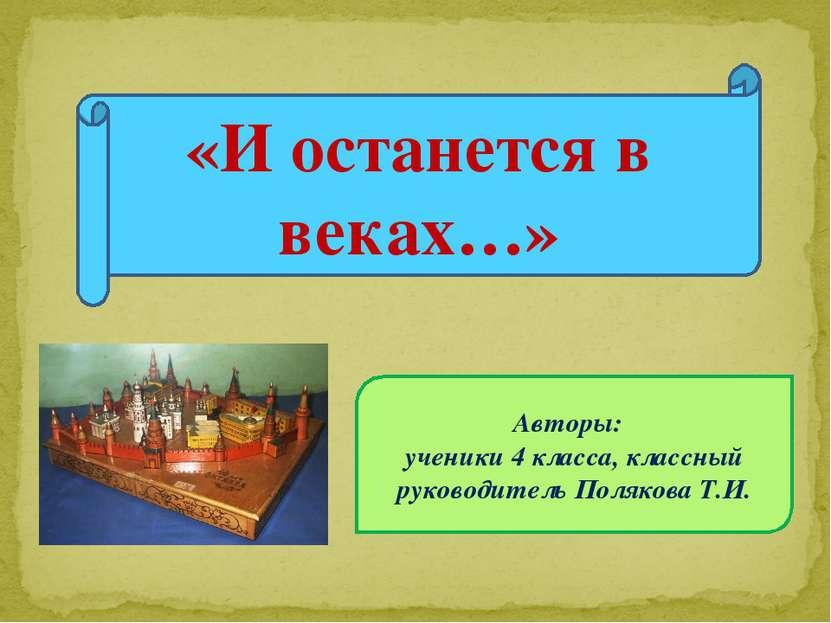 Авторы: ученики 4 класса, классный руководитель Полякова Т.И. «И останется в ...