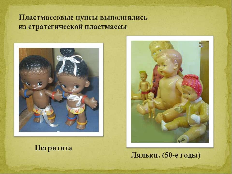 Ляльки. (50-е годы) Негритята Пластмассовые пупсы выполнялись из стратегическ...