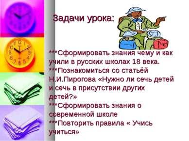 Задачи урока: ***Сформировать знания чему и как учили в русских школах 18 век...